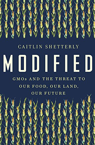 Modified: GMOs and the Threat to Our Food, Our Land, Our Future - Caitlin Shetterly