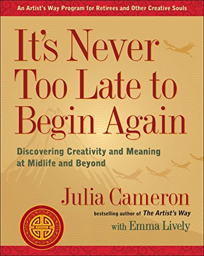 63. It's Never Too Late to Begin Again: Discovering Creativity and Meaning at Midlife and Beyond – Julia Cameron; Julia Cameron