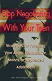 Stop Negotiating With Your Teen: Strategies for Parenting Your Angry, Manipulative, Moody, or Depressed Adolescent
