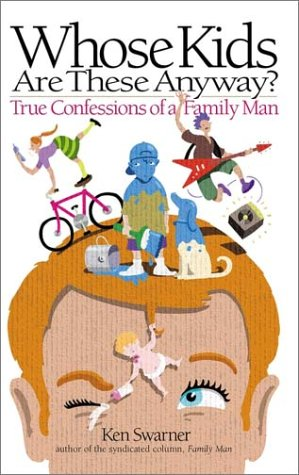BUY THE BOOK Whose Kids Are These Anyway ? : True Confessions of a Family Man by Ken Swarner ( Family Humor Book / Parenting Humor Books )