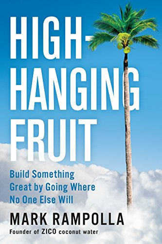 High-Hanging Fruit: Build Something Great by Going Where No One Else Will - Mark Rampolla