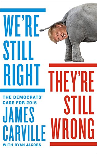 We're Still Right, They're Still Wrong: The Democrats' Case for 2016 - James Carville