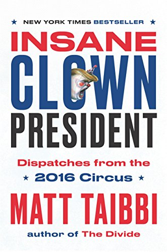 Insane Clown President: Dispatches from the 2016 Circus, Taibbi, Matt