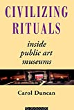 Civilizing Rituals: Inside Public Art Museums (Re Visions : Critical Studies in the History and Theory of Art)