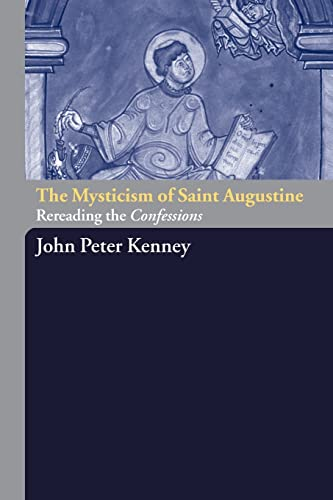 The Mysticism of Saint Augustine: Re-Reading the Confessions, JOHN PETER  KENNEY