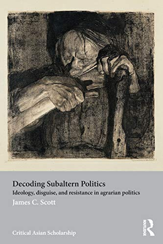 Decoding Subaltern Politics: Ideology, Disguise, and Resistance in Agrarian Politics (Asia's Transformations/Critical Asian Scholarship)