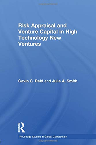 Risk Appraisal and Venture Capital in High Technology New Ventures (Routledge Studies in Global Co)