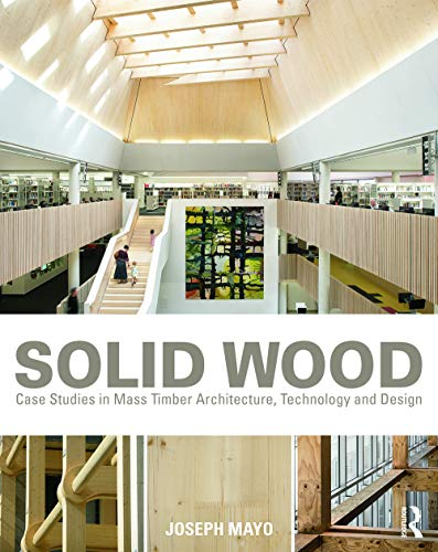 Solid Wood: Case Studies in Mass Timber Architecture, Technology and Design - Joseph Mayo