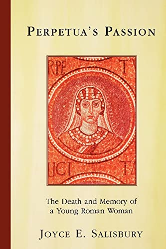 Perpetua's Passion: The Death and Memory of a Young Roman Woman, Salisbury, Joyce E.