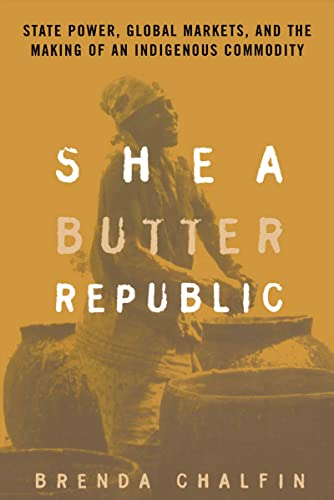 Shea Butter Republic: State Power, Global Markets, and the Making of an Indigenous Commodity, Chalfin, Brenda