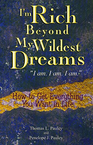 I\'m Rich Beyond My Wildest Dreams--I Am. I Am. I Am.: How to Get Everything You Want in Life