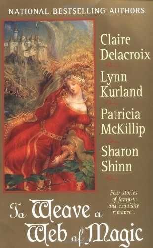 To Weave a Web of Magic: Four Stories of Fantasy and Exquisite Romance, Delacroix, Claire; Kurland, Lynn; McKillip, Patricia A.; Shinn, Sharon