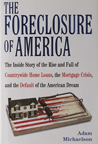 The Foreclosure of America: The Inside Story of the Rise and Fall of Countrywide Home Loans, the Mortgage Crisis, and the Default of the American Dream, Michaelson, Adam