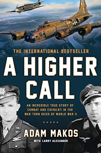 A Higher Call: An Incredible True Story of Combat and Chivalry in the War-Torn Skies of World W ar II - Adam Makos, Larry Alexander