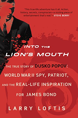 Into the Lion's Mouth: The True Story of Dusko Popov: World War II Spy, Patriot, and the Real-Life Inspiration for James Bond - Larry Loftis