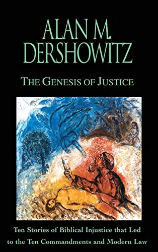 The Genesis of Justice: Ten Stories of Biblical Injustice that Led to the Ten Commandments and Modern Morality and Law, Dershowitz, Alan M.