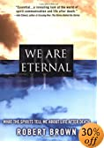 We Are Eternal: What the Spirits Tell Me About Life After Death by Robert Brown