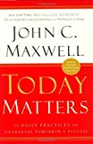 Today Matters : 12 Daily Practices to Guarantee Tomorrows Success (Maxwell, John C.) - book cover picture