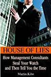 Buy House of Lies : How Management Consultants Steal Your Watch and Then Tell You the Time from Amazon