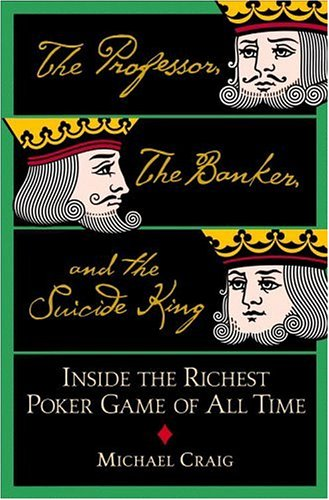 The Professor, the Banker, and the Suicide King: Inside the Richest Poker Game of All Time