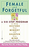 Female and Forgetful : A Six-Step Program to Help Restore  Your  Memory and Sharpen Your Mind