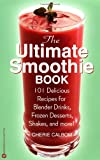 The Ultimate Smoothie Book : 101 Delicious Recipes for Blender Drinks, Frozen Desserts, Shakes, and More! - book cover picture