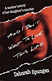 And I Don't Want to Live This Life : A Mother's Story of Her Daughter's Murder - book cover picture