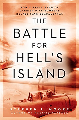 The Battle for Hell's Island: How a Small Band of Carrier Dive-Bombers Helped Save Guadalcanal - Stephen L. Moore