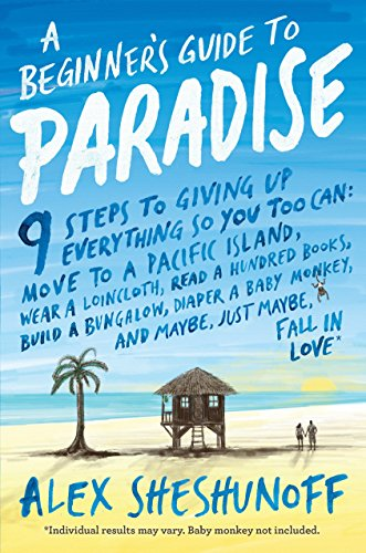 A Beginner's Guide to Paradise: 9 Steps to Giving Up Everything - Alex Sheshunoff