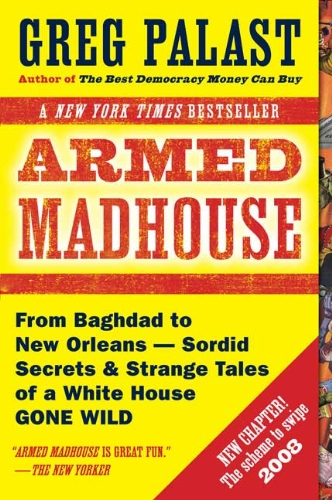 Armed Madhouse: From Baghdad to New Orleans--Sordid Secrets and Strange Tales of a White House Gone Wild, Palast, Greg