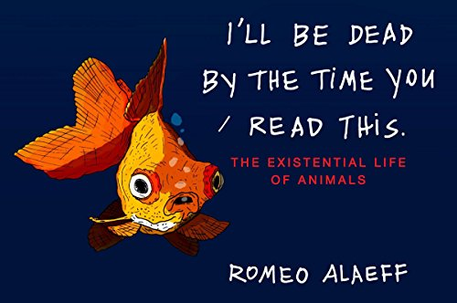 I'll Be Dead by the Time You Read This: The Existential Life of Animals, Alaeff, Romeo