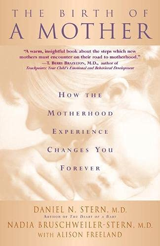The Birth of a Mother: How the Experience of Motherhood Changes You Forever