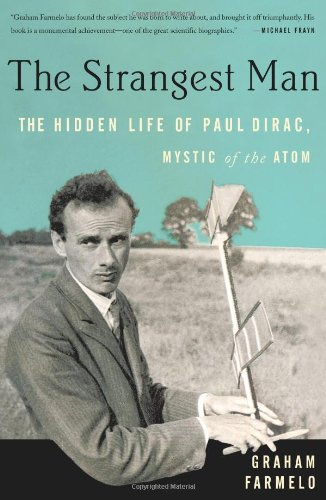 The Strangest Man: The Hidden Life of Paul Dirac, Mystic of the Atom, by Farmelo, Graham