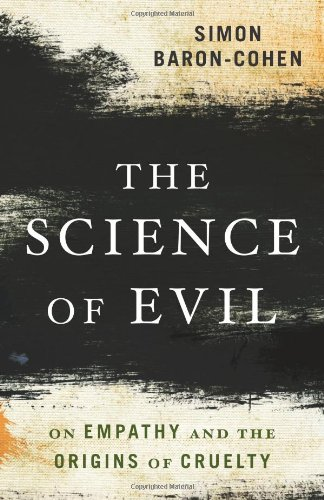 The Science of Evil: On Empathy and the Origins of Cruelty, by Baron-Cohen, S.