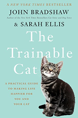 The Trainable Cat: A Practical Guide to Making Life Happier for You and Your Cat - John Bradshaw, Sarah Ellis