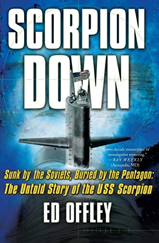 Scorpion Down: Sunk by the Soviets, Buried by the Pentagon: The Untold Story of the USS Scorpion, Offley, Ed