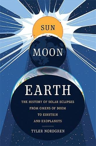 Sun Moon Earth: The History of Solar Eclipses from Omens of Doom to Einstein and Exoplanets - Tyler Nordgren