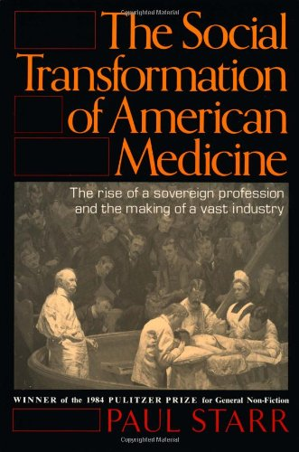 The Social Transformation of American Medicine: The rise of a sovereign profession and the making of a vast industry, Starr, Paul