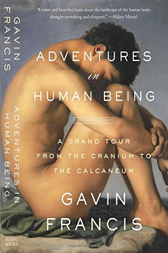 Adventures in Human Being: A Grand Tour From the Cranium to the Calcaneum - Gavin Francis