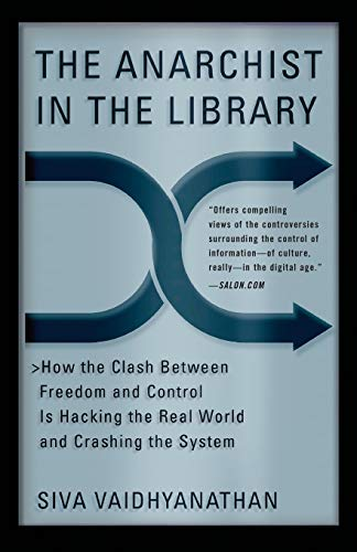 The Anarchist in the Library: How the Clash Between Freedom and Control Is Hacking the Real World and Crashing the System, Vaidhyanathan, Siva