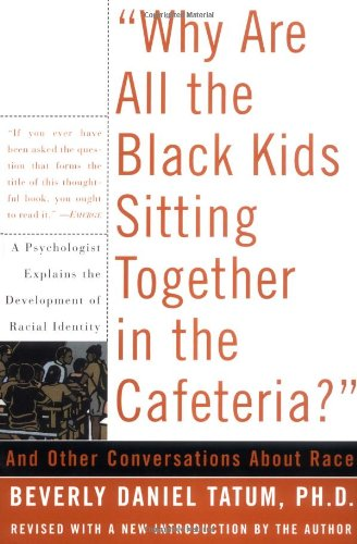 Why Are All The Black Kids Sitting Together In The Cafeteria?: And Other Conversations About Race, Tatum, Beverly Daniels