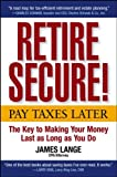 Buy Retire Secure!: Pay Taxes Later  The Key to Making Your Money Last as Long as You Do from Amazon