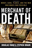 Merchant of Death: Money, Guns, Planes, and the Man Who Makes War Possible by Douglas Farah and Stephen Braun