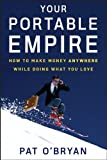 Book Cover: Your Portable Empire: How To Make Money Anywhere While Doing What You Love by Pat O