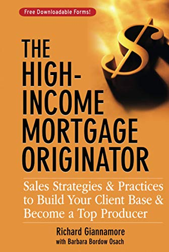 The High-Income Mortgage Originator: Sales Strategies and Practices to Build Your Client Base and Become a Top Producer Barbara Bordow Osach, Richard Giannamore
