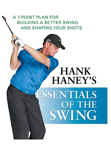 Hank Haney's Essentials of the Swing: A 7-Point Plan for Building a Better Swing and Shaping Your Shots - Hank Haney