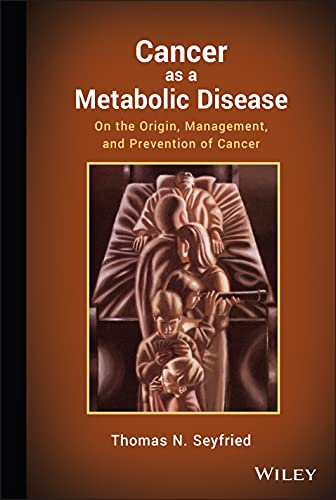 CANCER AS A METABOLIC DISEASE: ON THE ORGIN, MANAGEMENT, AND PREVENTION OF CANCER, 1ED