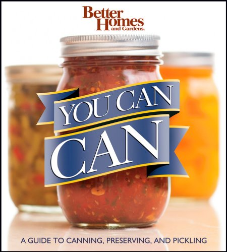 Better Homes and Gardens You Can Can: A Guide to Canning, Preserving, and Pickling (Better Homes and Gardens Cooking), Better Homes and Gardens