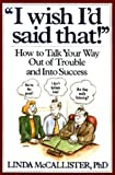 """""""I Wish I'd Said That!"""" : How to Talk Your Way Out of Trouble and Into Success"""
