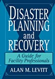 Disaster Planning and Recovery : A Guide for Facility Professionals by Alan M. Levitt